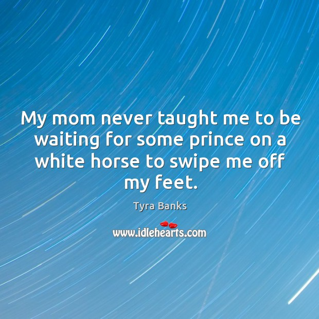 Image, My mom never taught me to be waiting for some prince on a white horse to swipe me off my feet.