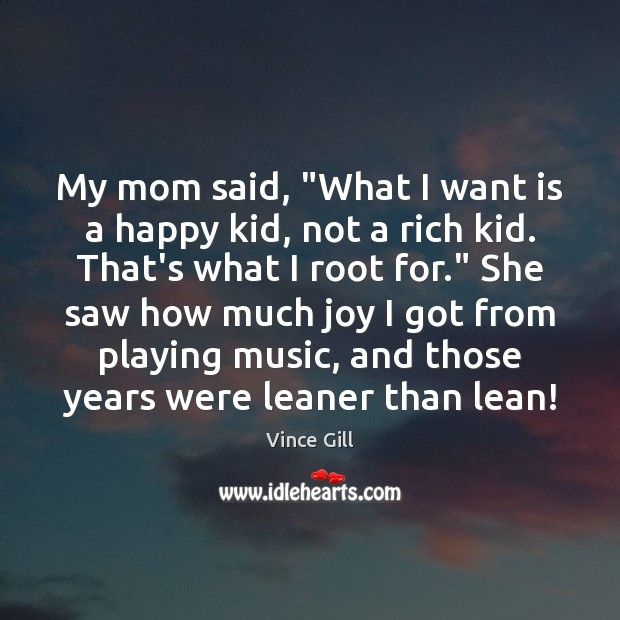 """My mom said, """"What I want is a happy kid, not a Vince Gill Picture Quote"""