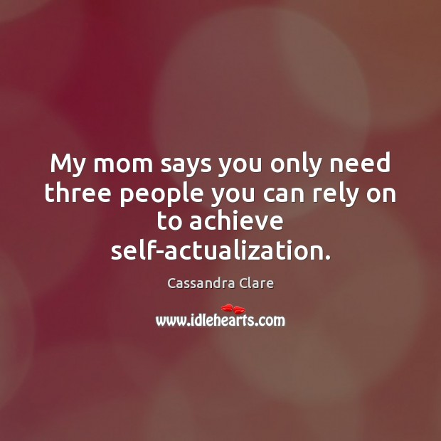 My mom says you only need three people you can rely on to achieve self-actualization. Image