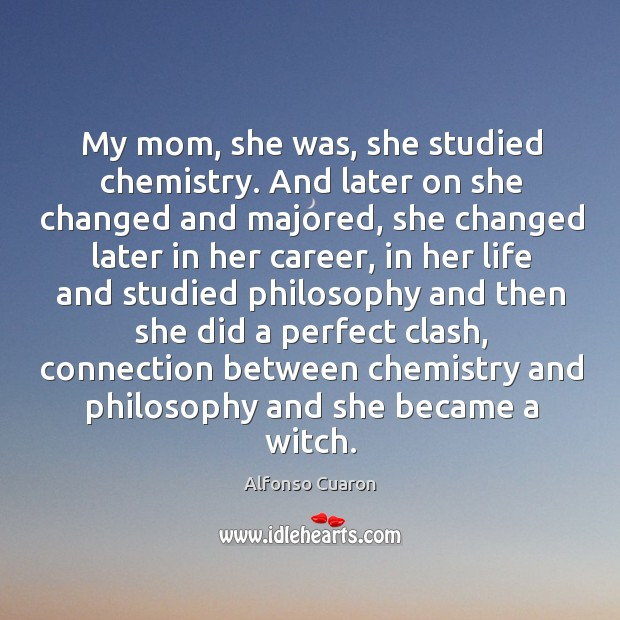 My mom, she was, she studied chemistry. And later on she changed Alfonso Cuaron Picture Quote