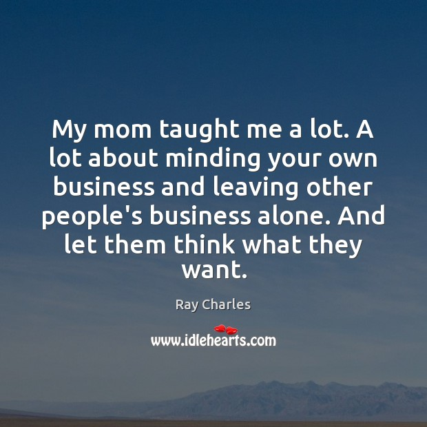 My mom taught me a lot. A lot about minding your own Image