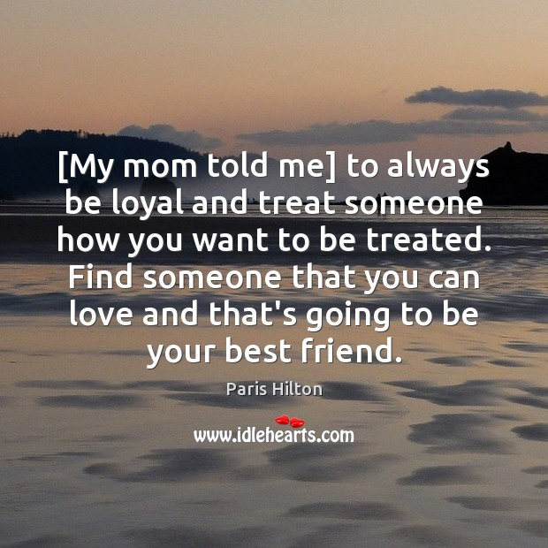 [My mom told me] to always be loyal and treat someone how Paris Hilton Picture Quote