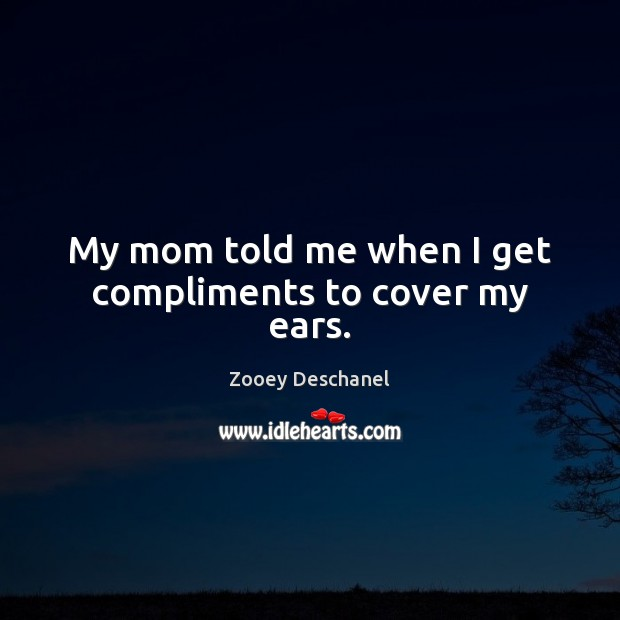 My mom told me when I get compliments to cover my ears. Zooey Deschanel Picture Quote