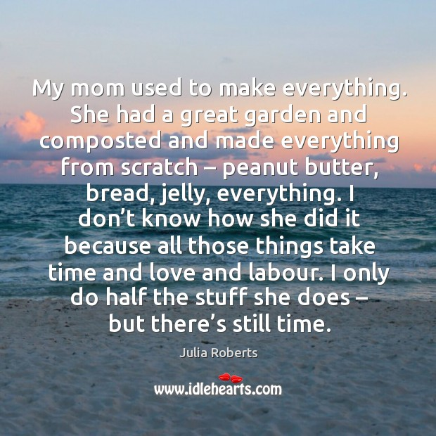 Image, My mom used to make everything. She had a great garden and composted and made everything from scratch – peanut butter