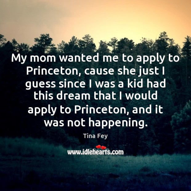 My mom wanted me to apply to Princeton, cause she just I Image