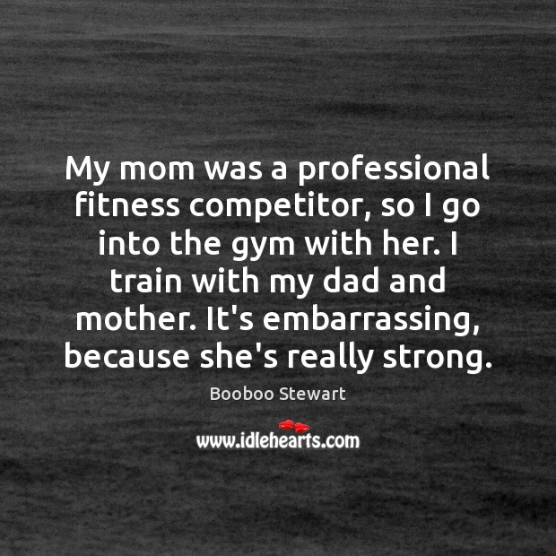 My mom was a professional fitness competitor, so I go into the Image