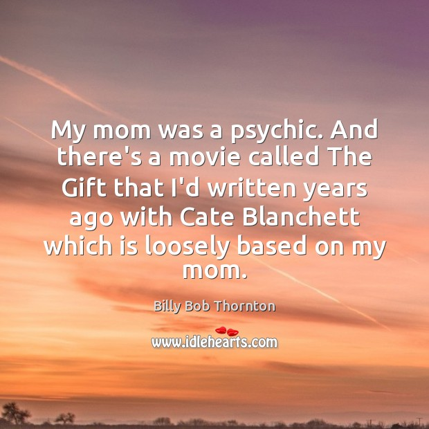 My mom was a psychic. And there's a movie called The Gift Billy Bob Thornton Picture Quote