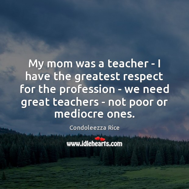 My mom was a teacher – I have the greatest respect for Condoleezza Rice Picture Quote