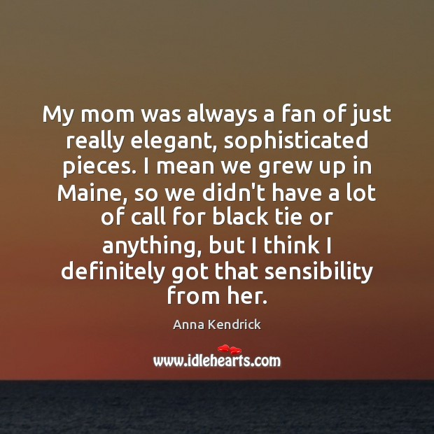 My mom was always a fan of just really elegant, sophisticated pieces. Anna Kendrick Picture Quote
