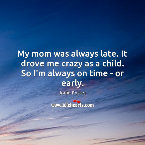 My mom was always late. It drove me crazy as a child. So I'm always on time – or early. Image