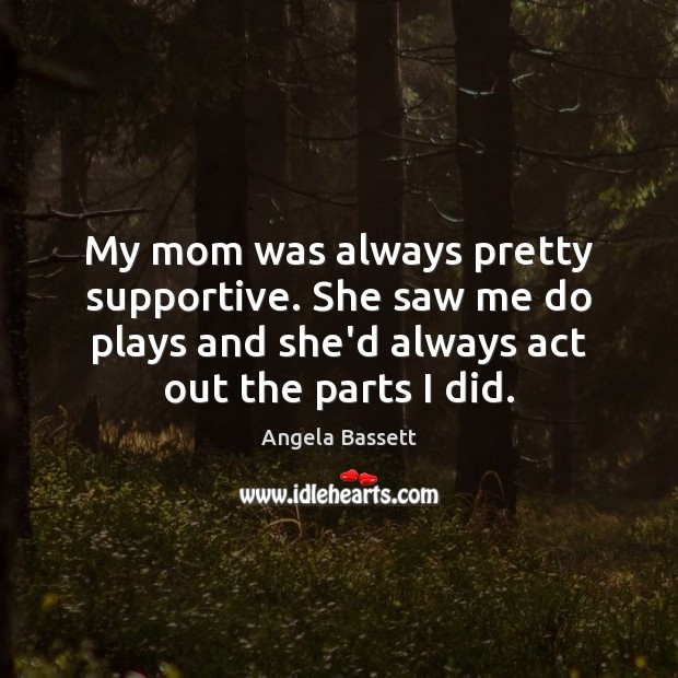 My mom was always pretty supportive. She saw me do plays and Angela Bassett Picture Quote