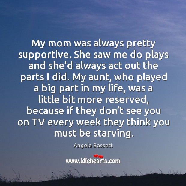 My mom was always pretty supportive. She saw me do plays and she'd always act Angela Bassett Picture Quote