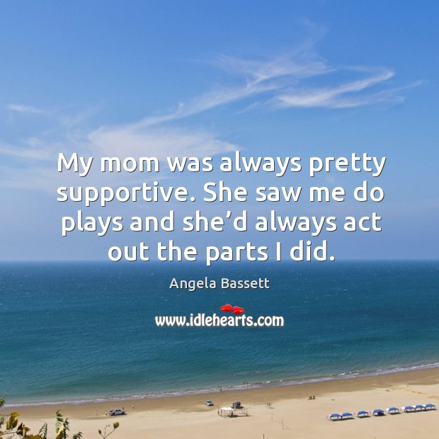 My mom was always pretty supportive. She saw me do plays and she'd always act out the parts I did. Angela Bassett Picture Quote