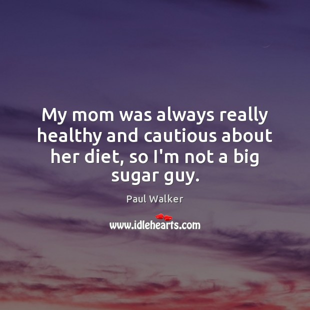 My mom was always really healthy and cautious about her diet, so I'm not a big sugar guy. Paul Walker Picture Quote