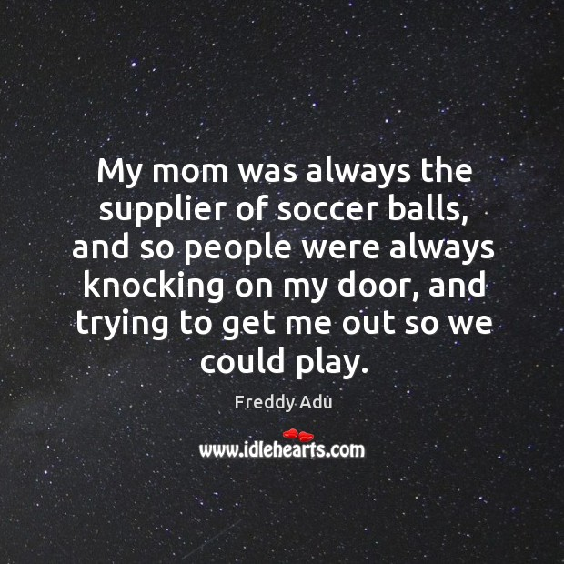 My mom was always the supplier of soccer balls, and so people were always knocking on my door Freddy Adu Picture Quote