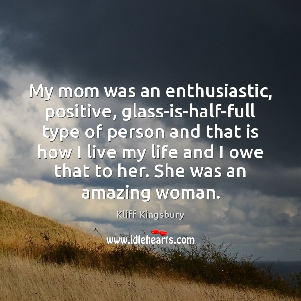 Image, My mom was an enthusiastic, positive, glass-is-half-full type of person and that