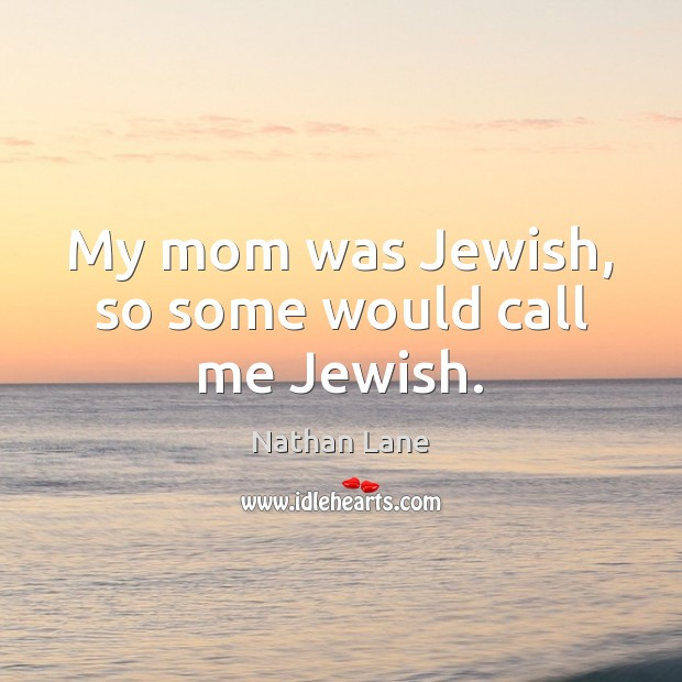 My mom was Jewish, so some would call me Jewish. Nathan Lane Picture Quote