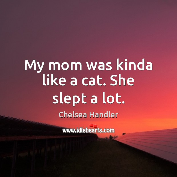 My mom was kinda like a cat. She slept a lot. Chelsea Handler Picture Quote