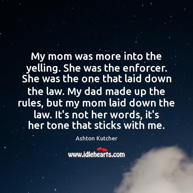My mom was more into the yelling. She was the enforcer. She Image