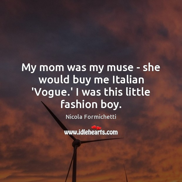 My mom was my muse – she would buy me Italian 'Vogue.' I was this little fashion boy. Image