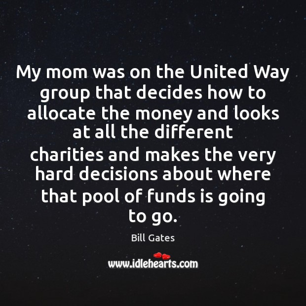 My mom was on the United Way group that decides how to Bill Gates Picture Quote