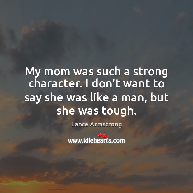 My mom was such a strong character. I don't want to say Lance Armstrong Picture Quote