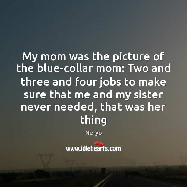 My mom was the picture of the blue-collar mom: Two and three Ne-yo Picture Quote