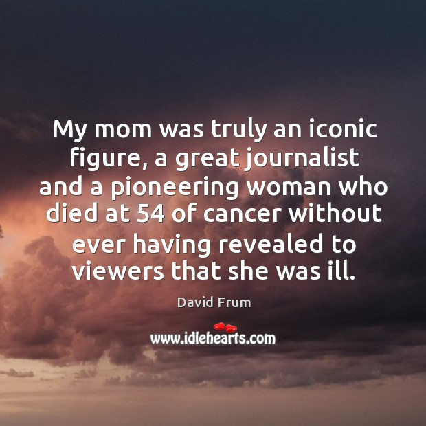 My mom was truly an iconic figure, a great journalist and a pioneering woman who died at 54 of David Frum Picture Quote