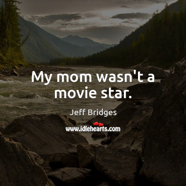 My mom wasn't a movie star. Jeff Bridges Picture Quote