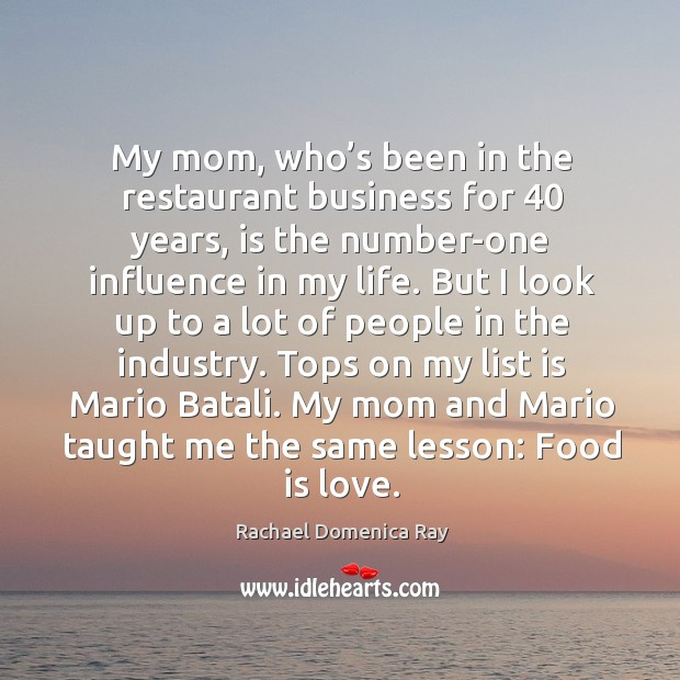 My mom, who's been in the restaurant business for 40 years, is the number-one influence in my life. Rachael Domenica Ray Picture Quote