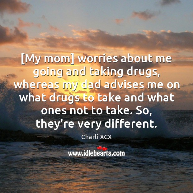 Image, [My mom] worries about me going and taking drugs, whereas my dad