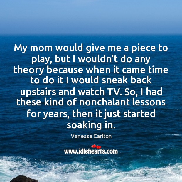 My mom would give me a piece to play, but I wouldn't Vanessa Carlton Picture Quote