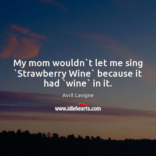 My mom wouldn`t let me sing `Strawberry Wine` because it had `wine` in it. Avril Lavigne Picture Quote