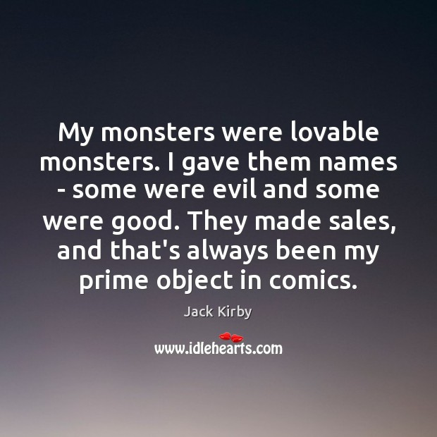 My monsters were lovable monsters. I gave them names – some were Image