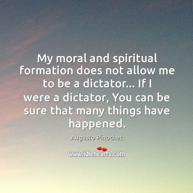 My moral and spiritual formation does not allow me to be a Augusto Pinochet Picture Quote