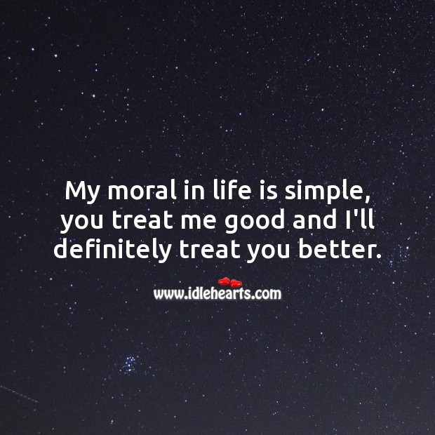 My moral in life is simple, you treat me good and I'll definitely treat you better. Hard Hitting Quotes