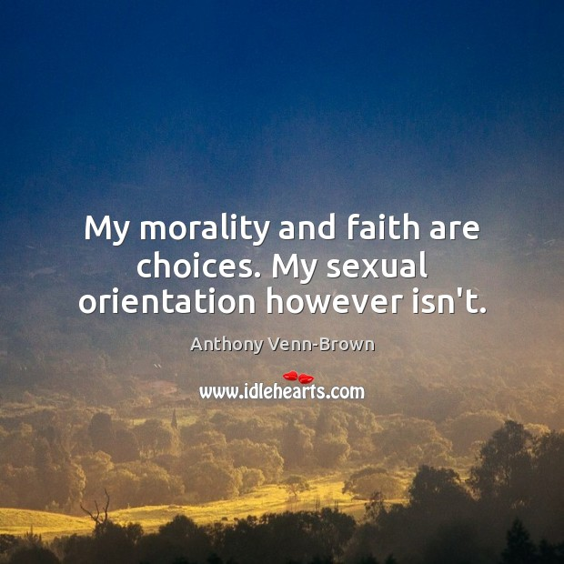 My morality and faith are choices. My sexual orientation however isn't. Image
