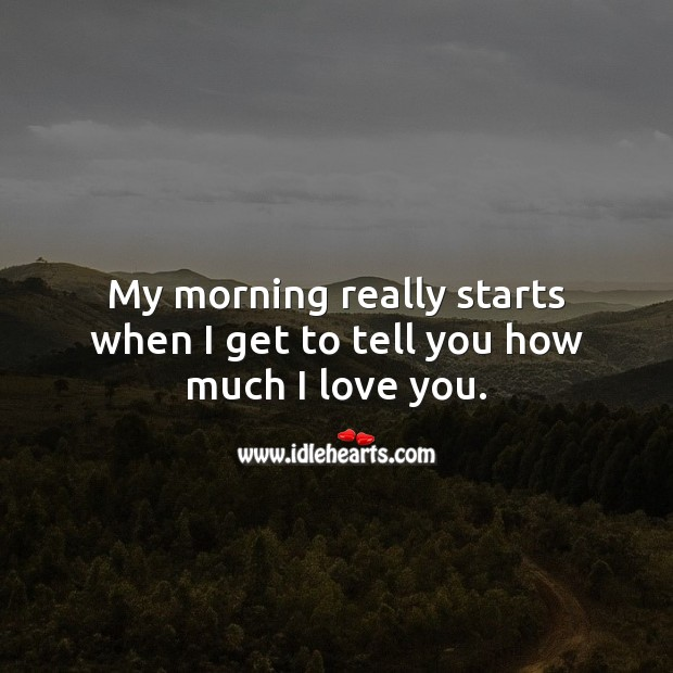 My morning really starts when I get to tell you how much I love you. Good Morning Quotes Image