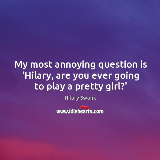 Image, My most annoying question is 'Hilary, are you ever going to play a pretty girl?'