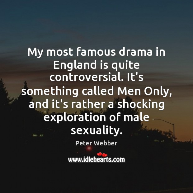 My most famous drama in England is quite controversial. It's something called Image