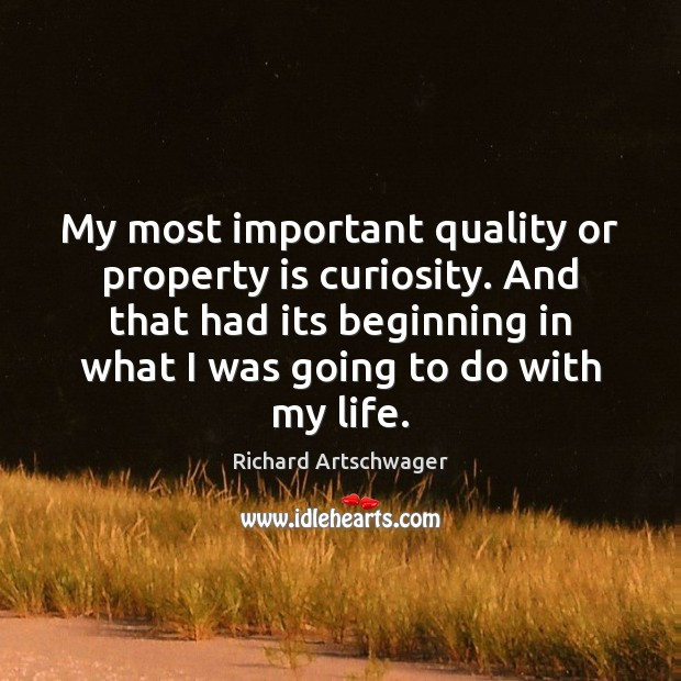 My most important quality or property is curiosity. And that had its Image