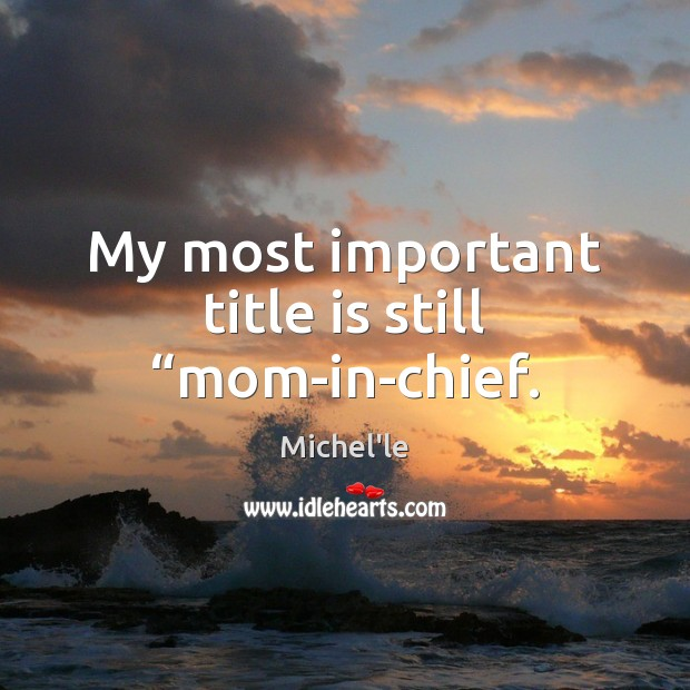 """My most important title is still """"mom-in-chief. Michel'le Picture Quote"""