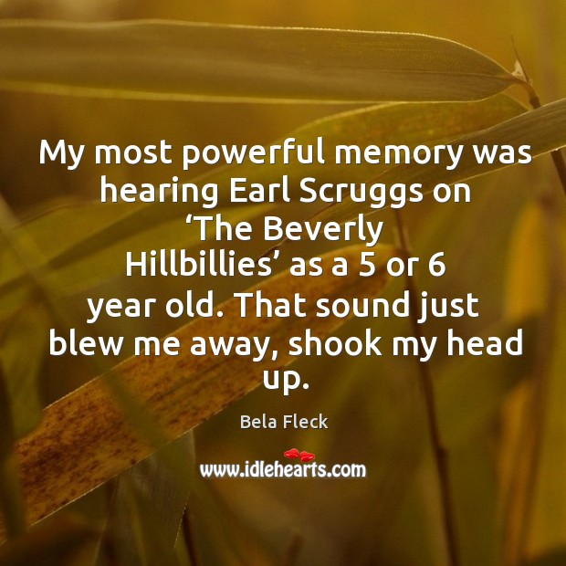 My most powerful memory was hearing earl scruggs on 'the beverly hillbillies' as a 5 or 6 year old. Image