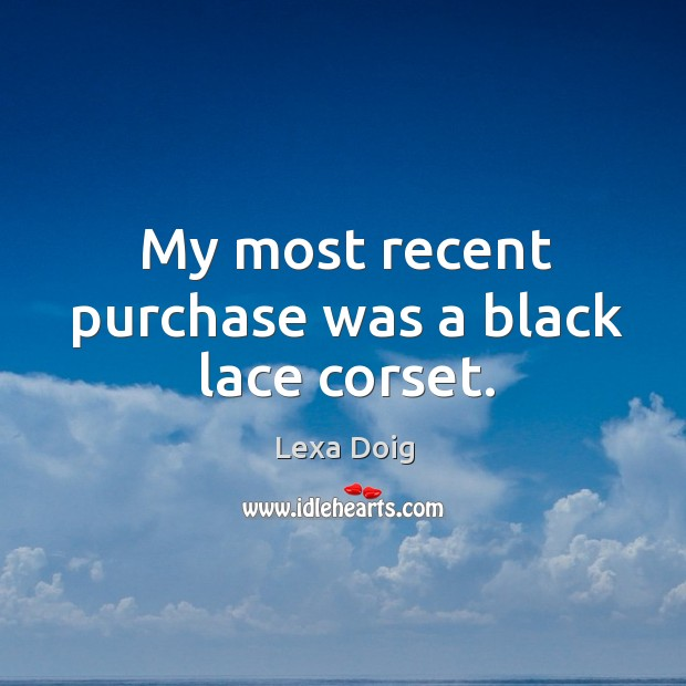 My most recent purchase was a black lace corset. Lexa Doig Picture Quote