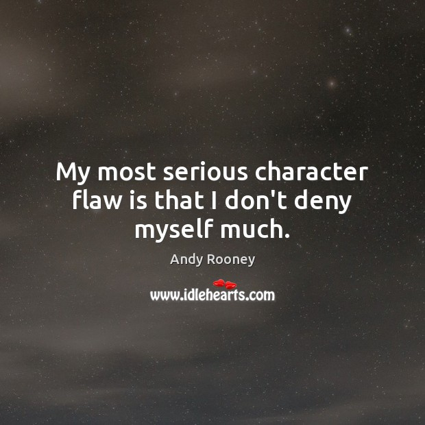 My most serious character flaw is that I don't deny myself much. Image