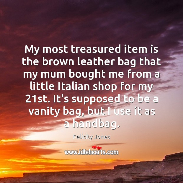 My most treasured item is the brown leather bag that my mum Felicity Jones Picture Quote