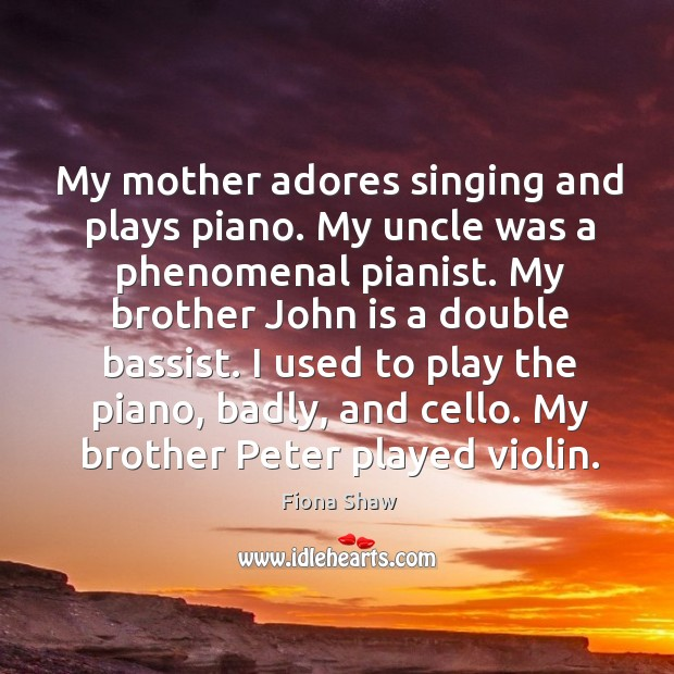 Image, My mother adores singing and plays piano. My uncle was a phenomenal pianist.