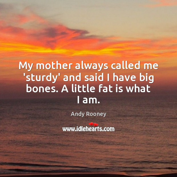 My mother always called me 'sturdy' and said I have big bones. A little fat is what I am. Image