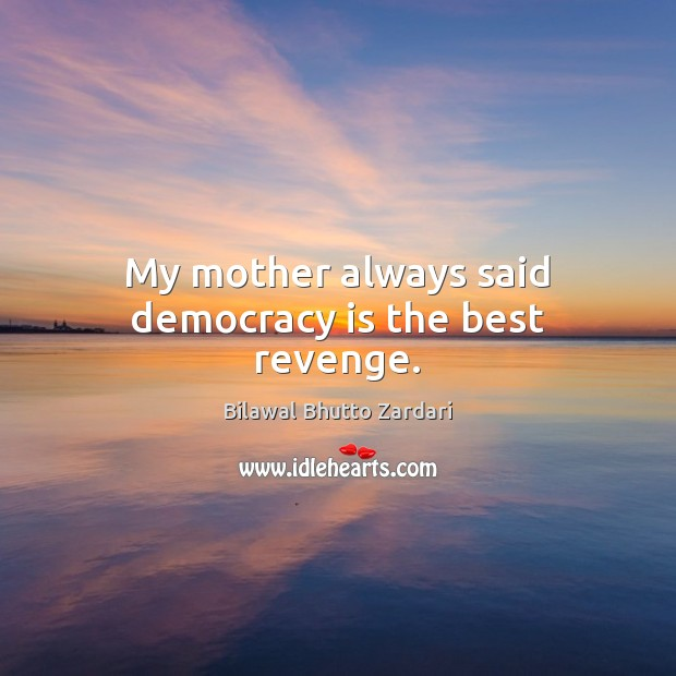 My mother always said democracy is the best revenge. Democracy Quotes Image