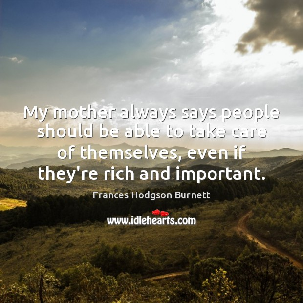 My mother always says people should be able to take care of Frances Hodgson Burnett Picture Quote